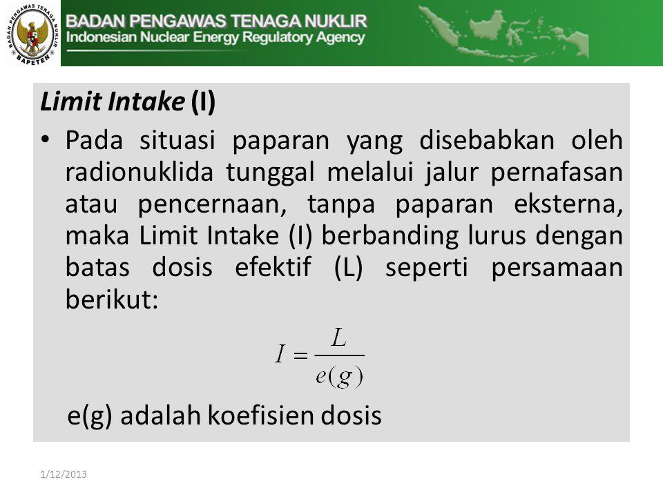 Limit Intake (I) • Pada situasi paparan yang disebabkan oleh radionuklida tunggal melalui jalur pernafasan atau pencernaan, tanpa paparan eksterna, maka Limit Intake (I) berbanding lurus dengan batas dosis efektif (L) seperti persamaan berikut: e(g) adalah koefisien dosis 1/12/2013