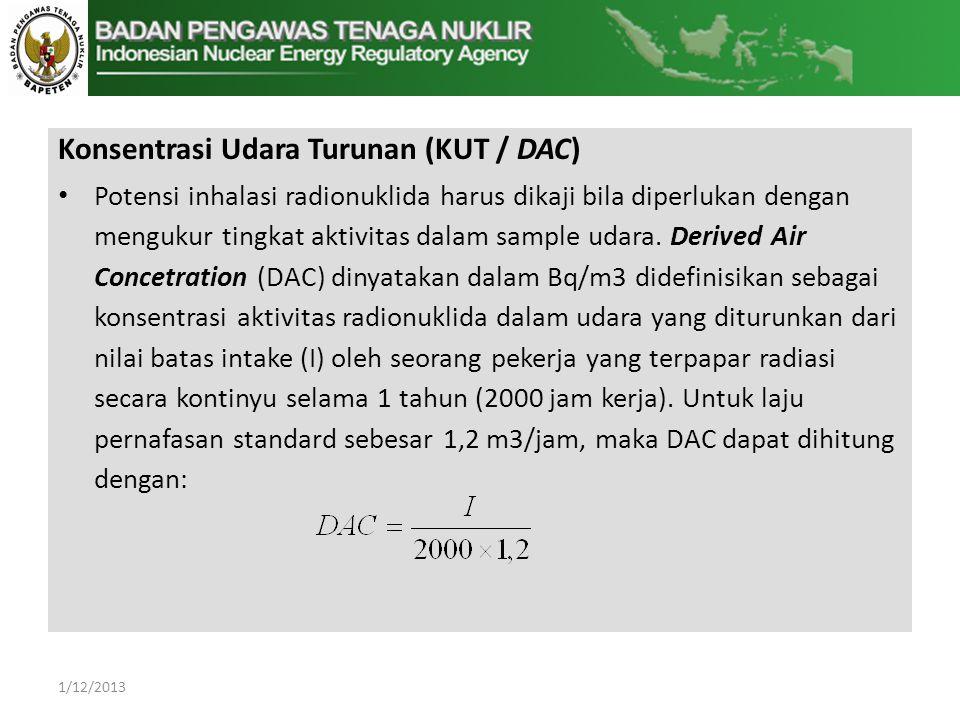 Konsentrasi Udara Turunan (KUT / DAC) • Potensi inhalasi radionuklida harus dikaji bila diperlukan dengan mengukur tingkat aktivitas dalam sample udara.