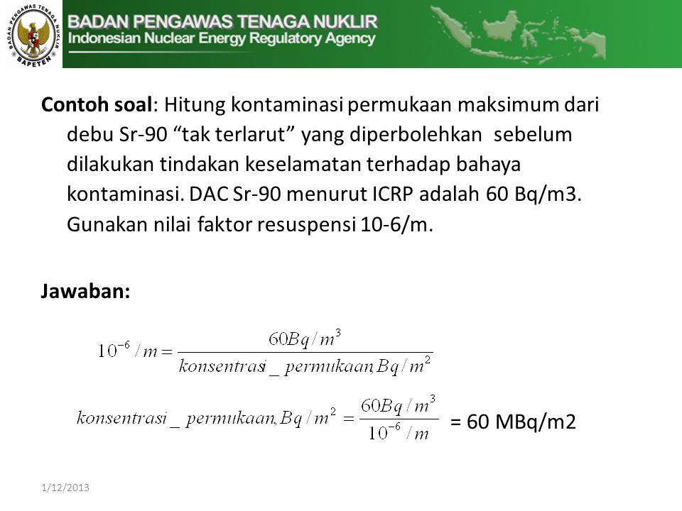Contoh soal: Hitung kontaminasi permukaan maksimum dari debu Sr-90 tak terlarut yang diperbolehkan sebelum dilakukan tindakan keselamatan terhadap bahaya kontaminasi.