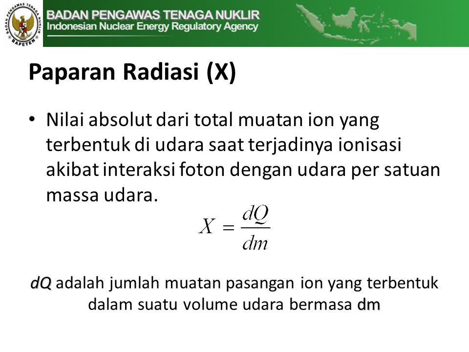 Paparan Radiasi (X) • Nilai absolut dari total muatan ion yang terbentuk di udara saat terjadinya ionisasi akibat interaksi foton dengan udara per satuan massa udara.