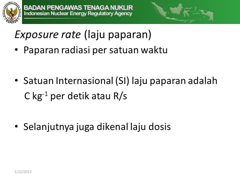 Exposure rate (laju paparan) • Paparan radiasi per satuan waktu • Satuan Internasional (SI) laju paparan adalah C kg -1 per detik atau R/s • Selanjutnya juga dikenal laju dosis 1/12/2013