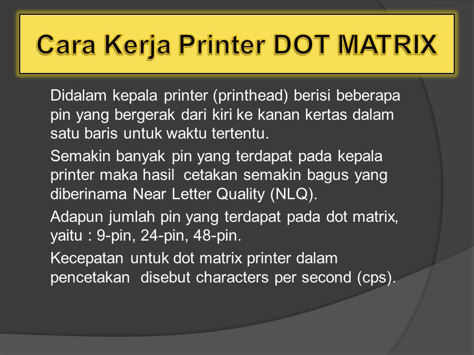 Didalam kepala printer (printhead) berisi beberapa pin yang bergerak dari kiri ke kanan kertas dalam satu baris untuk waktu tertentu.