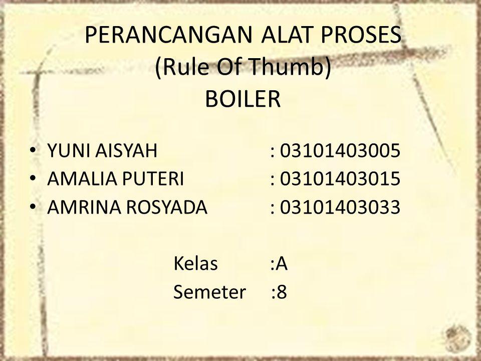 PERANCANGAN ALAT PROSES (Rule Of Thumb) BOILER • YUNI AISYAH : 03101403005 • AMALIA PUTERI: 03101403015 • AMRINA ROSYADA: 03101403033 Kelas :A Semeter :8