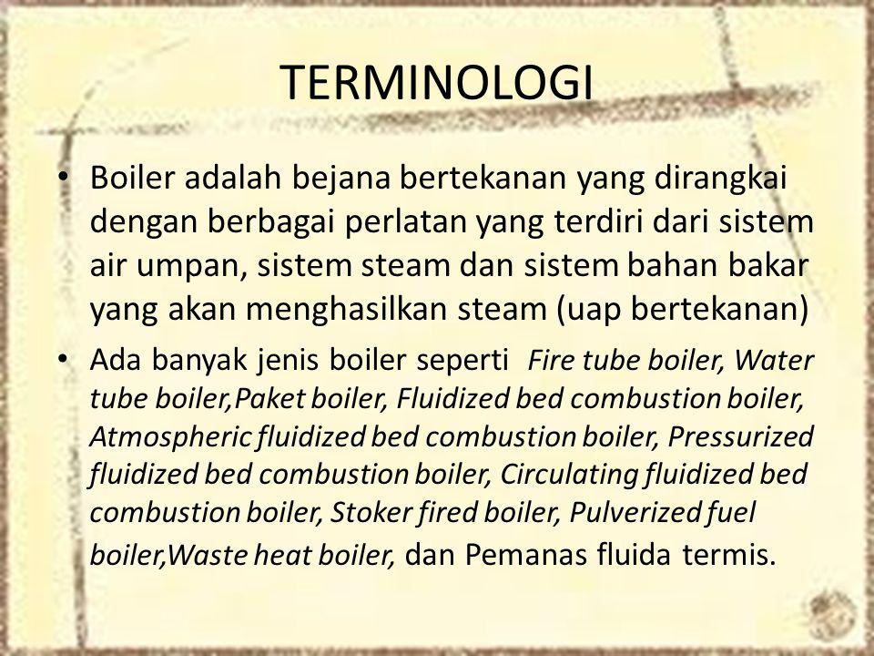 TERMINOLOGI • Boiler adalah bejana bertekanan yang dirangkai dengan berbagai perlatan yang terdiri dari sistem air umpan, sistem steam dan sistem bahan bakar yang akan menghasilkan steam (uap bertekanan) • Ada banyak jenis boiler seperti Fire tube boiler, Water tube boiler,Paket boiler, Fluidized bed combustion boiler, Atmospheric fluidized bed combustion boiler, Pressurized fluidized bed combustion boiler, Circulating fluidized bed combustion boiler, Stoker fired boiler, Pulverized fuel boiler,Waste heat boiler, dan Pemanas fluida termis.