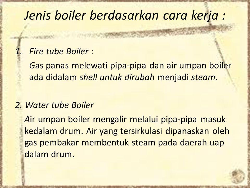 Jenis boiler berdasarkan cara kerja : 1.Fire tube Boiler : Gas panas melewati pipa-pipa dan air umpan boiler ada didalam shell untuk dirubah menjadi steam.