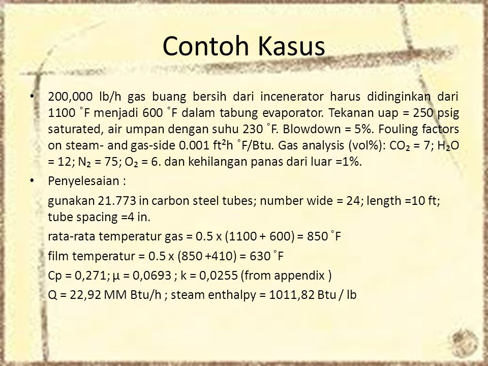 Contoh Kasus • 200,000 lb/h gas buang bersih dari incenerator harus didinginkan dari 1100 ˚F menjadi 600 ˚F dalam tabung evaporator.