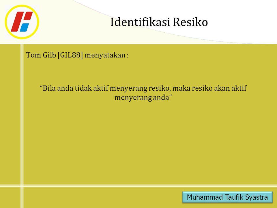 Identifikasi Resiko Tom Gilb [GIL88] menyatakan : Bila anda tidak aktif menyerang resiko, maka resiko akan aktif menyerang anda Muhammad Taufik Syastra