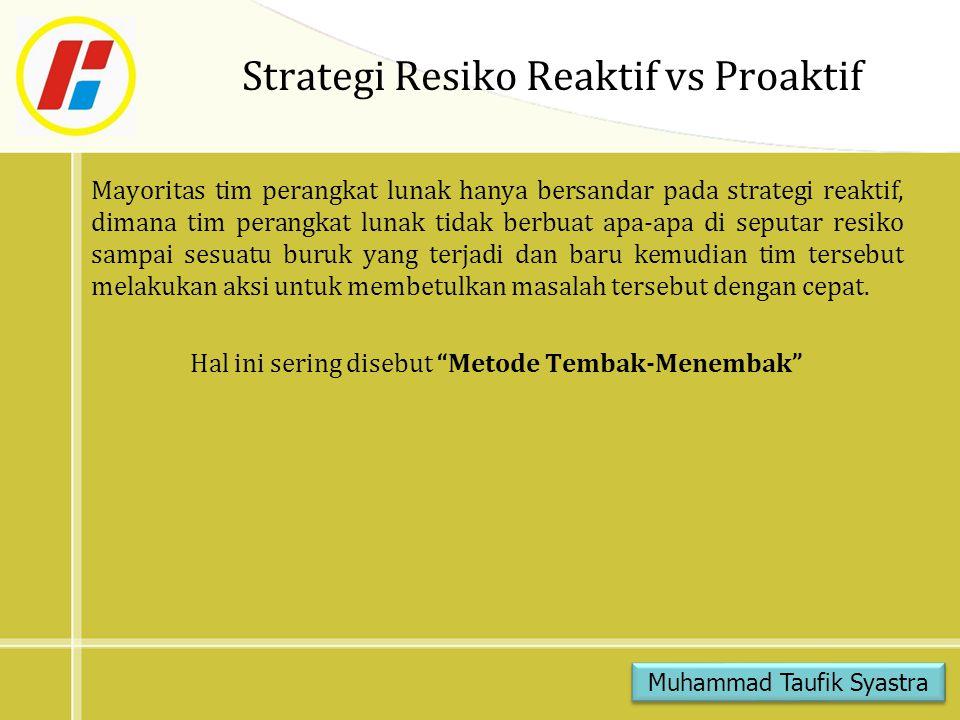 Strategi Resiko Reaktif vs Proaktif Mayoritas tim perangkat lunak hanya bersandar pada strategi reaktif, dimana tim perangkat lunak tidak berbuat apa-apa di seputar resiko sampai sesuatu buruk yang terjadi dan baru kemudian tim tersebut melakukan aksi untuk membetulkan masalah tersebut dengan cepat.