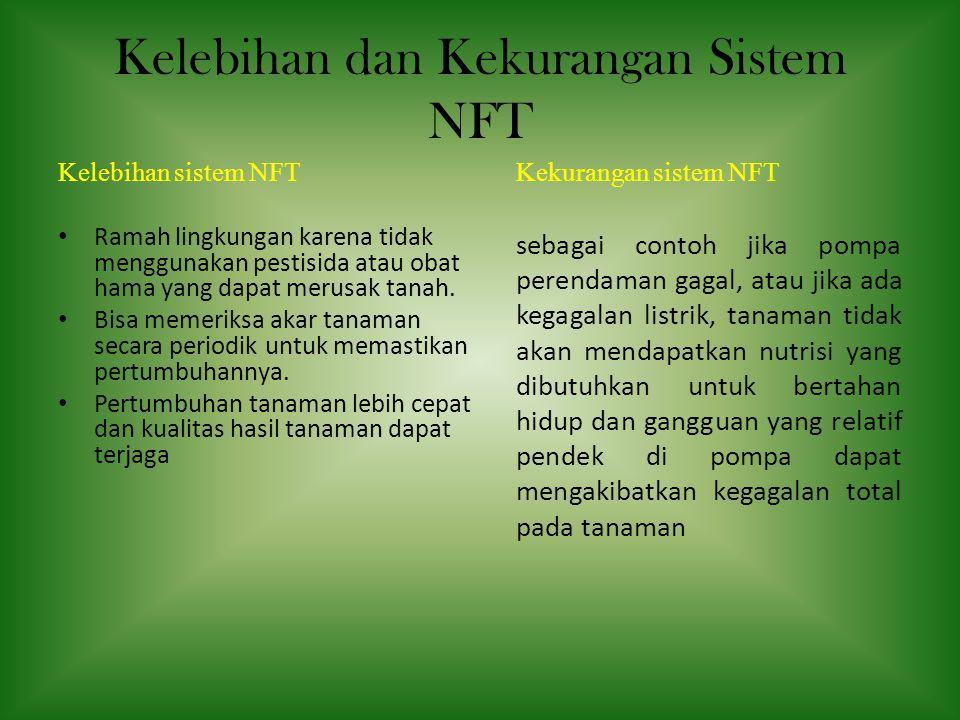 Kelebihan dan Kekurangan Sistem NFT Kelebihan sistem NFT • Ramah lingkungan karena tidak menggunakan pestisida atau obat hama yang dapat merusak tanah