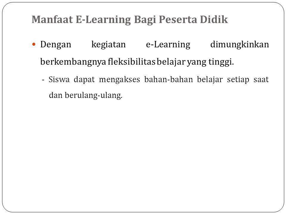 Manfaat E-Learning Bagi Tenaga Pendidik  Guru/dosen/ instruktur akan lebih mudah melakukan pembaruan/update materi maupun model pengajaran sesuai dengan tuntutan perkembangan keilmuan yang terjadi.