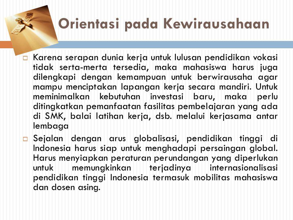 Orientasi pada Kewirausahaan  Karena serapan dunia kerja untuk lulusan pendidikan vokasi tidak serta-merta tersedia, maka mahasiswa harus juga dileng
