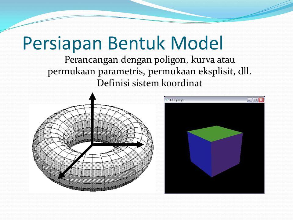 Persiapan Bentuk Model Perancangan dengan poligon, kurva atau permukaan parametris, permukaan eksplisit, dll. Definisi sistem koordinat