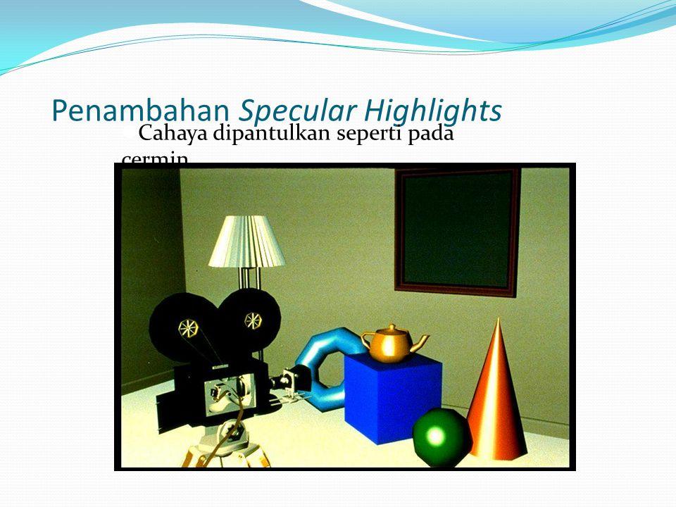 Penambahan Specular Highlights  Cahaya dipantulkan seperti pada cermin