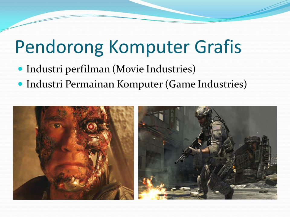 Pendorong Komputer Grafis  Industri perfilman (Movie Industries)  Industri Permainan Komputer (Game Industries)