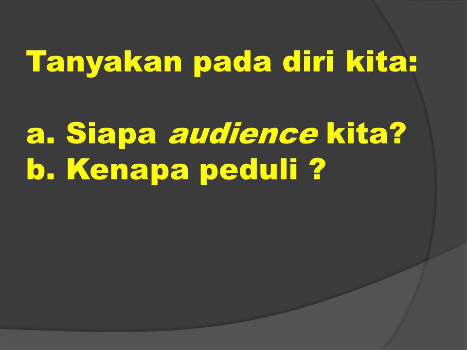 Tanyakan pada diri kita: a. Siapa audience kita? b. Kenapa peduli ?
