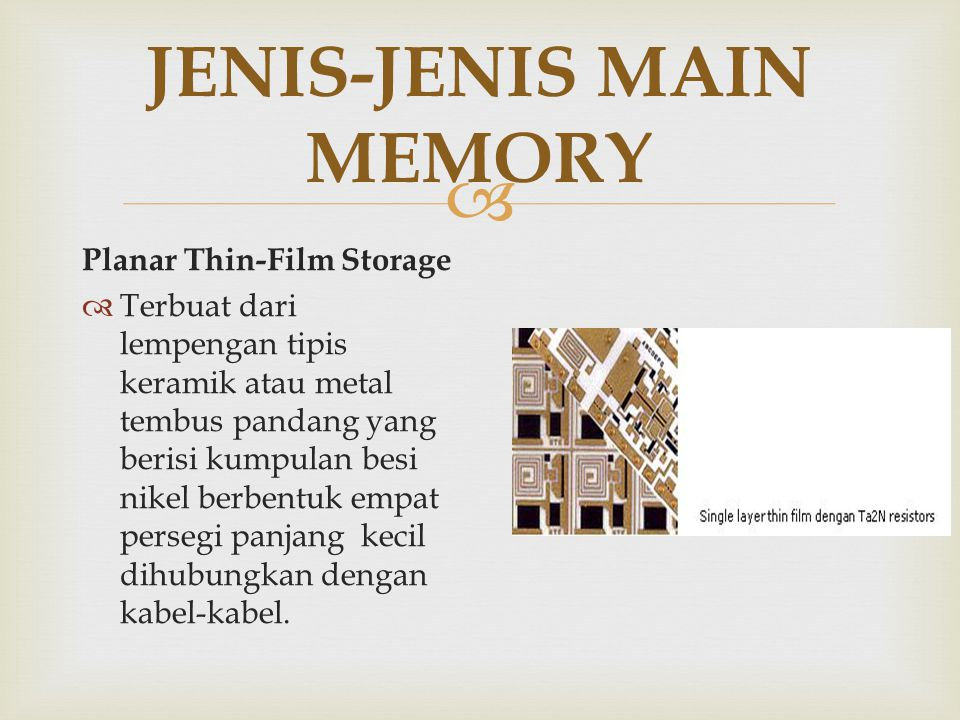  JENIS-JENIS MAIN MEMORY Semiconductor Storage  Mulai banyak digunakan sejak tahun 1970-an hingga sekarang.Terbuat dari VLSI ( Very Large Scale Integration ) yaitu meletakkan sejumlah besar circuit ke dalam suatu chip.