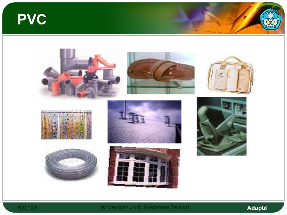 Adaptif POLIVINIL KLORIDA (PVC) Hal.: 37 Isi dengan Judul Halaman Terkait  PVC lebih keras dan lebih kuat dari polietena  PVC digunakan untuk kerang