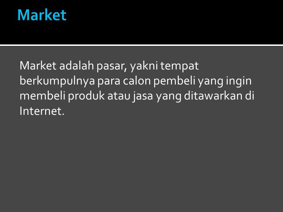 Market adalah pasar, yakni tempat berkumpulnya para calon pembeli yang ingin membeli produk atau jasa yang ditawarkan di Internet.