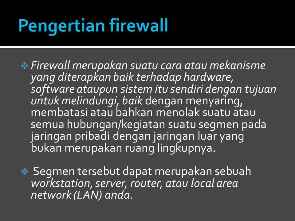  Firewall merupakan suatu cara atau mekanisme yang diterapkan baik terhadap hardware, software ataupun sistem itu sendiri dengan tujuan untuk melindungi, baik dengan menyaring, membatasi atau bahkan menolak suatu atau semua hubungan/kegiatan suatu segmen pada jaringan pribadi dengan jaringan luar yang bukan merupakan ruang lingkupnya.