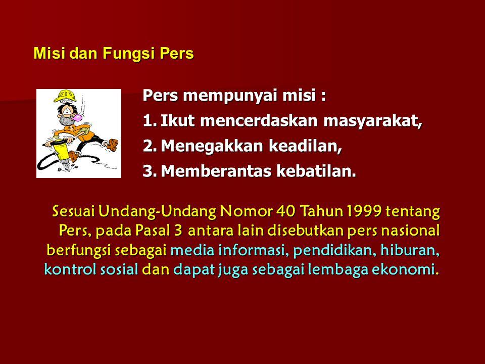 Misi dan Fungsi Pers Pers mempunyai misi : 1.Ikut mencerdaskan masyarakat, 2.Menegakkan keadilan, 3.Memberantas kebatilan. Sesuai Undang-Undang Nomor