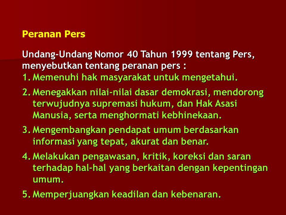 Undang-Undang Nomor 40 Tahun 1999 tentang Pers, menyebutkan tentang peranan pers : 1.Memenuhi hak masyarakat untuk mengetahui. 2.Menegakkan nilai-nila
