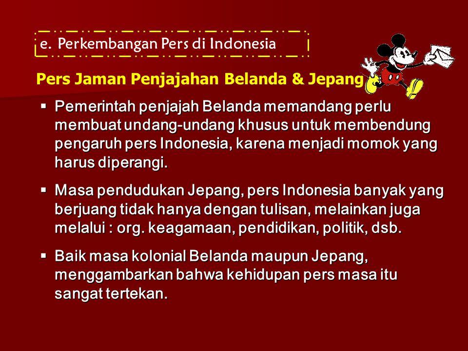 e.Perkembangan Pers di Indonesia Pers Jaman Penjajahan Belanda & Jepang  Pemerintah penjajah Belanda memandang perlu membuat undang-undang khusus unt