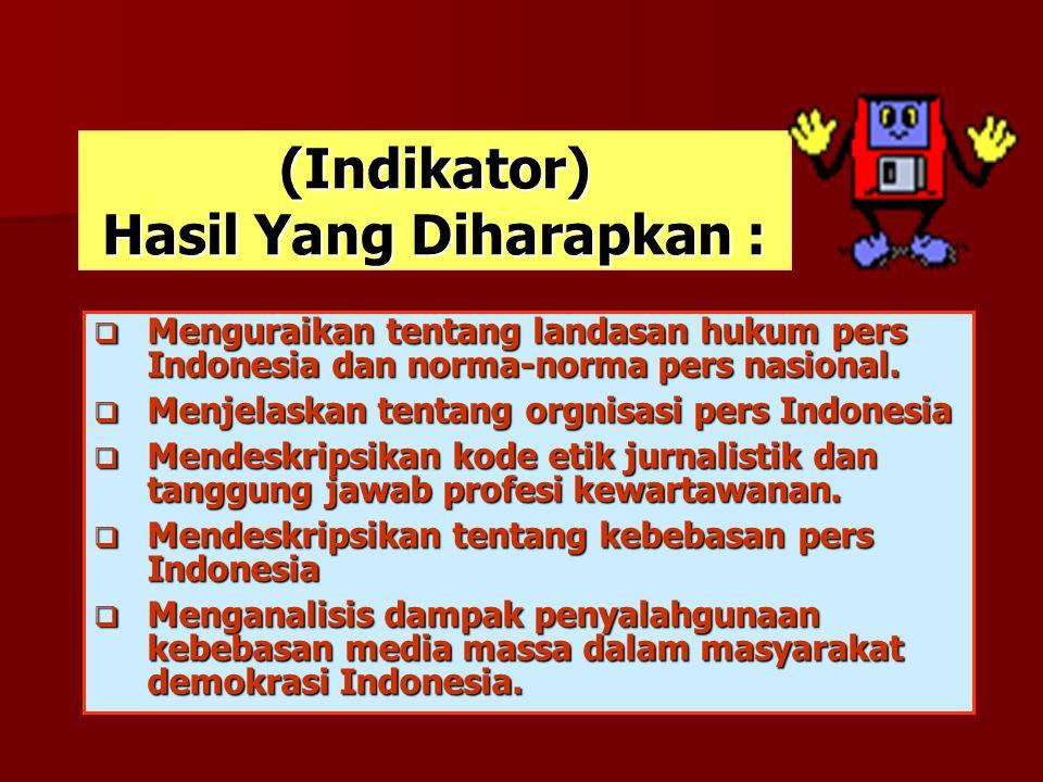 (Indikator) Hasil Yang Diharapkan :  Menguraikan tentang landasan hukum pers Indonesia dan norma-norma pers nasional.  Menjelaskan tentang orgnisasi