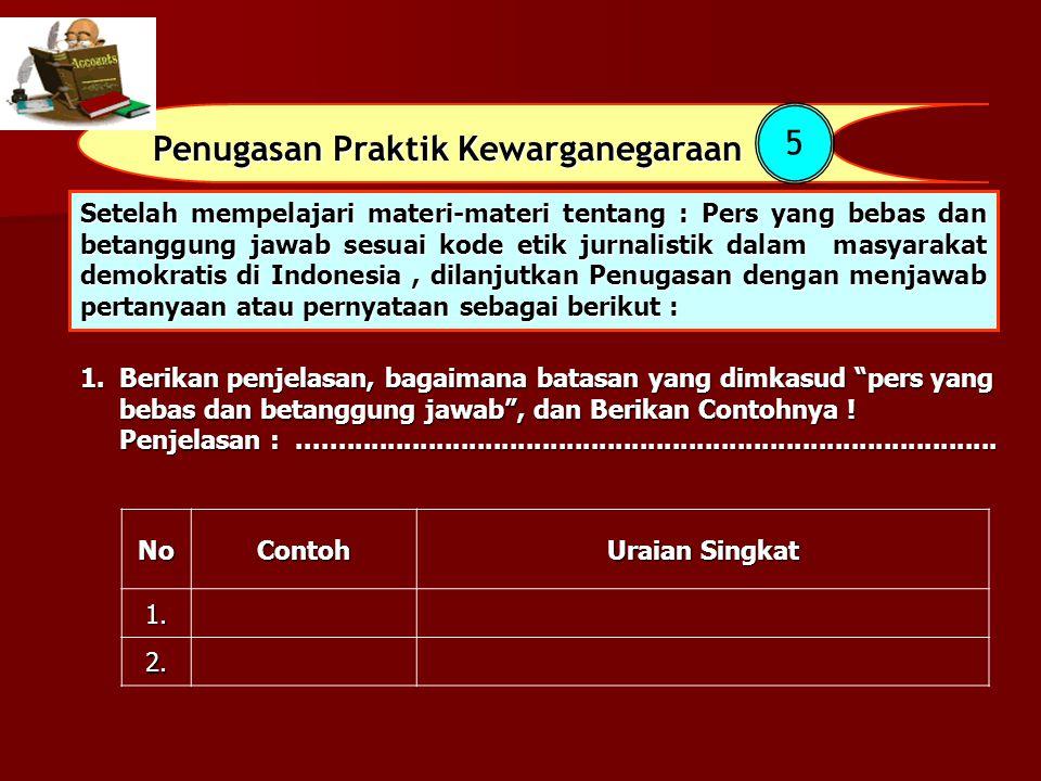 Penugasan Praktik Kewarganegaraan 5 Setelah mempelajari materi-materi tentang : Pers yang bebas dan betanggung jawab sesuai kode etik jurnalistik dala