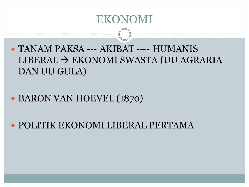 EKONOMI  TANAM PAKSA --- AKIBAT ---- HUMANIS LIBERAL  EKONOMI SWASTA (UU AGRARIA DAN UU GULA)  BARON VAN HOEVEL (1870)  POLITIK EKONOMI LIBERAL PERTAMA