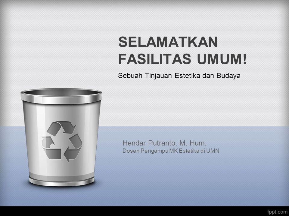 SELAMATKAN FASILITAS UMUM! Sebuah Tinjauan Estetika dan Budaya Hendar Putranto, M. Hum. Dosen Pengampu MK Estetika di UMN