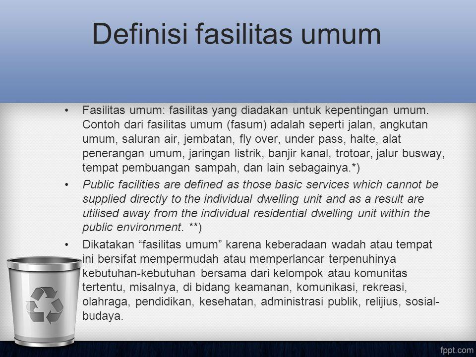Definisi fasilitas umum •Fasilitas umum: fasilitas yang diadakan untuk kepentingan umum. Contoh dari fasilitas umum (fasum) adalah seperti jalan, angk