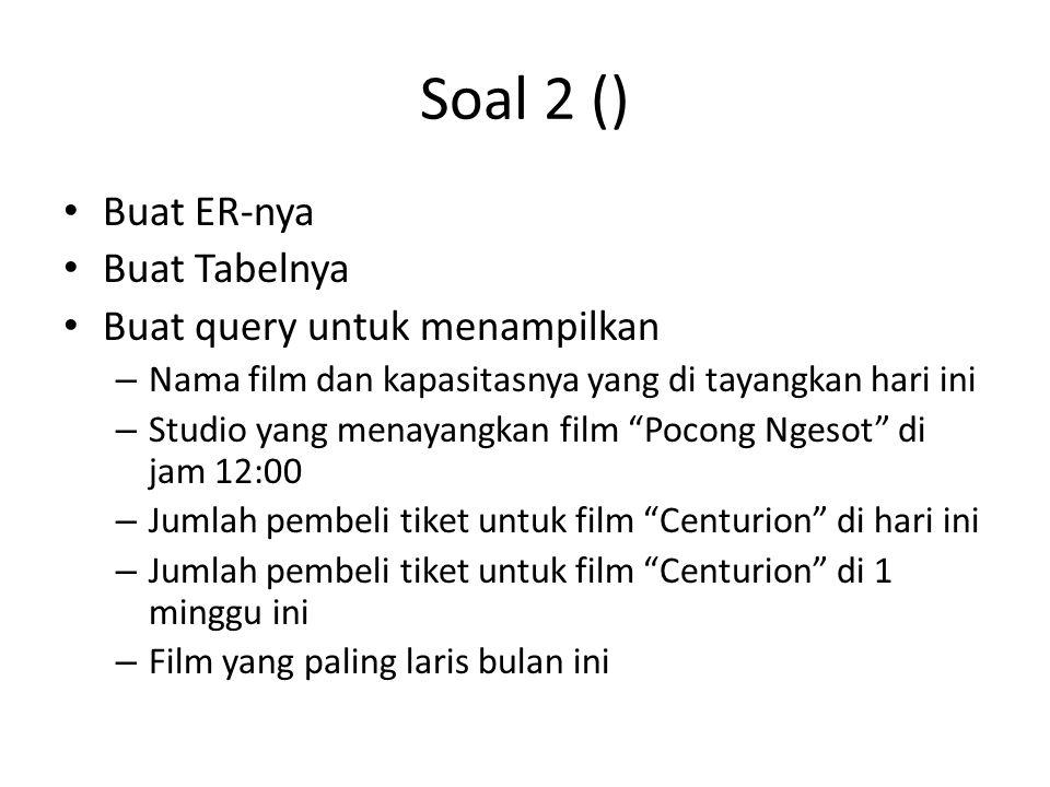 Soal 2 () • Buat ER-nya • Buat Tabelnya • Buat query untuk menampilkan – Nama film dan kapasitasnya yang di tayangkan hari ini – Studio yang menayangk
