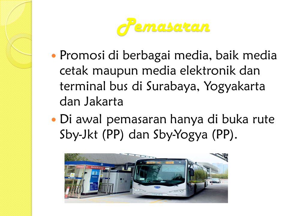 Pemasaran  Promosi di berbagai media, baik media cetak maupun media elektronik dan terminal bus di Surabaya, Yogyakarta dan Jakarta  Di awal pemasaran hanya di buka rute Sby-Jkt (PP) dan Sby-Yogya (PP).