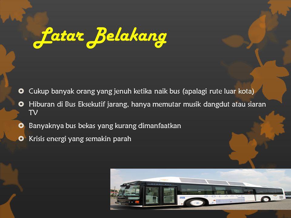 Latar Belakang  Cukup banyak orang yang jenuh ketika naik bus (apalagi rute luar kota)  Hiburan di Bus Eksekutif jarang, hanya memutar musik dangdut atau siaran TV  Banyaknya bus bekas yang kurang dimanfaatkan  Krisis energi yang semakin parah