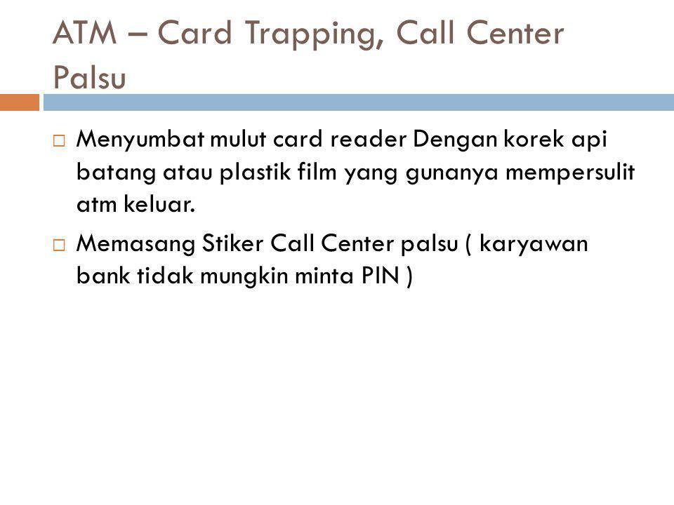 ATM – Card Trapping, Call Center Palsu  Menyumbat mulut card reader Dengan korek api batang atau plastik film yang gunanya mempersulit atm keluar.