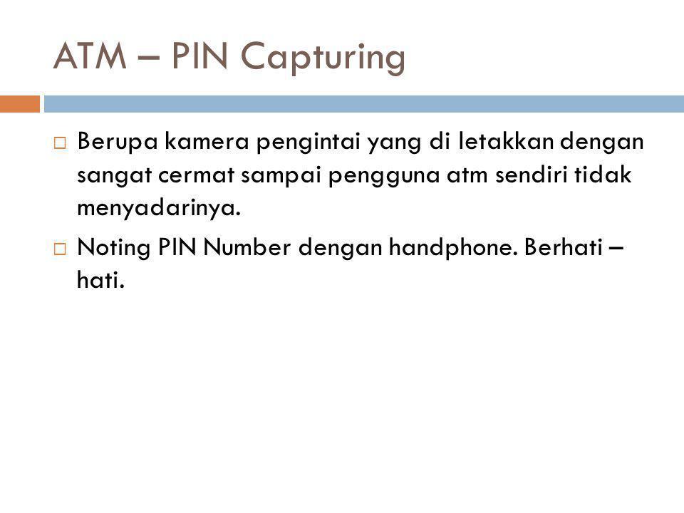 ATM – PIN Capturing  Berupa kamera pengintai yang di letakkan dengan sangat cermat sampai pengguna atm sendiri tidak menyadarinya.