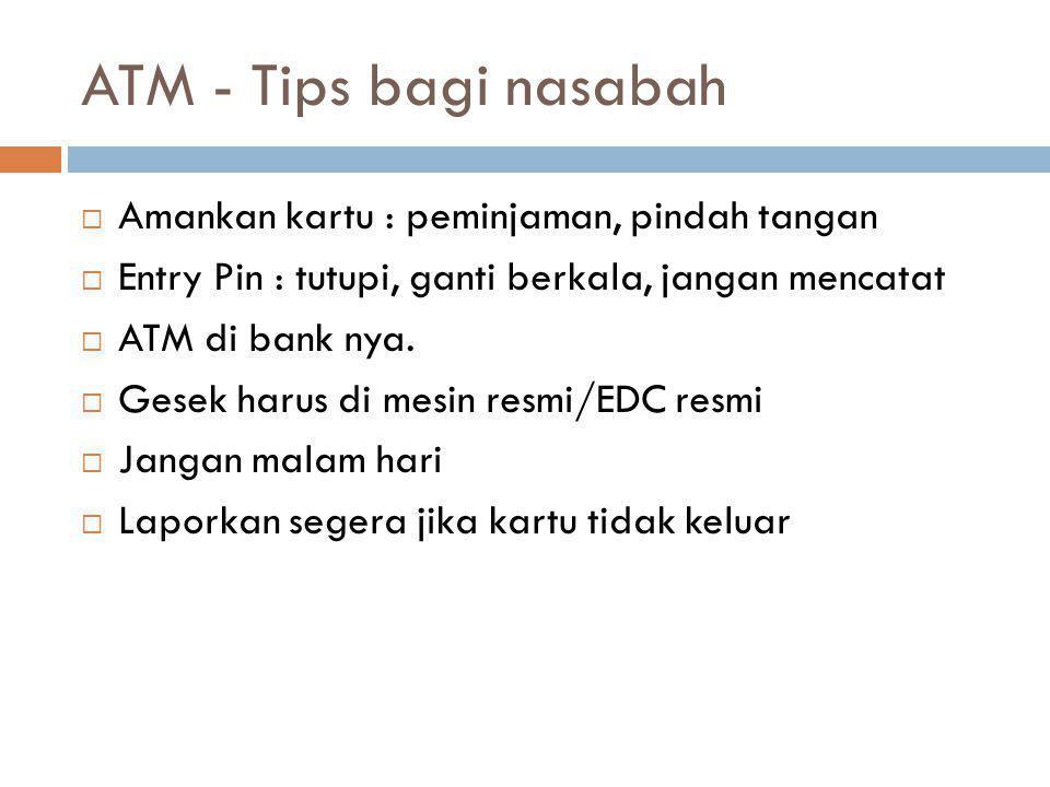 ATM - Tips bagi nasabah  Amankan kartu : peminjaman, pindah tangan  Entry Pin : tutupi, ganti berkala, jangan mencatat  ATM di bank nya.  Gesek ha