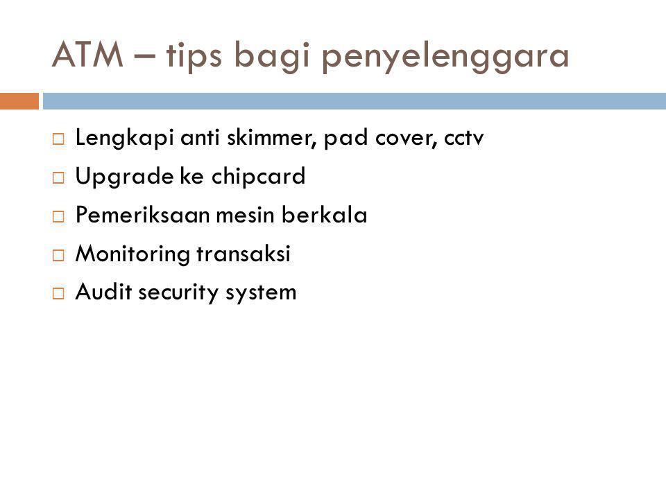 ATM – tips bagi penyelenggara  Lengkapi anti skimmer, pad cover, cctv  Upgrade ke chipcard  Pemeriksaan mesin berkala  Monitoring transaksi  Audit security system