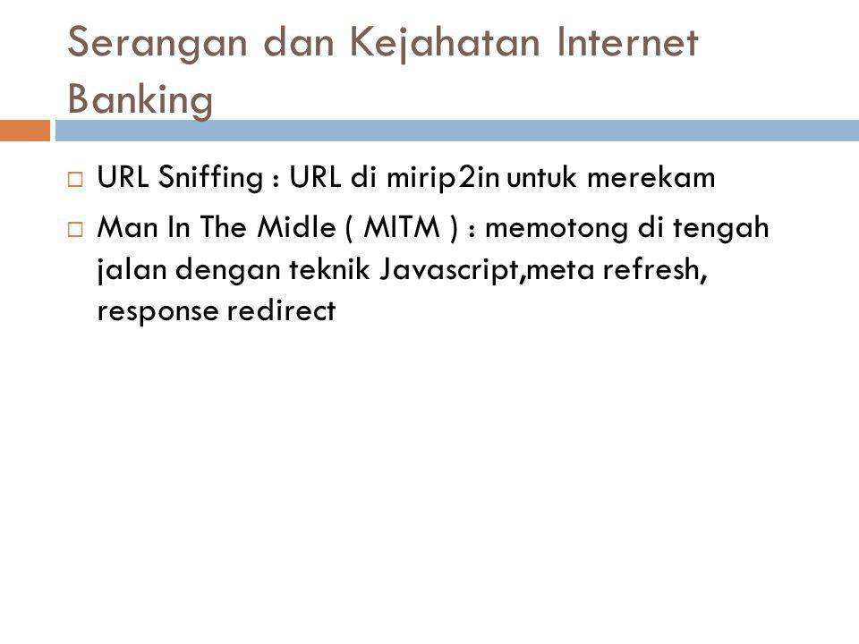 Serangan dan Kejahatan Internet Banking  URL Sniffing : URL di mirip2in untuk merekam  Man In The Midle ( MITM ) : memotong di tengah jalan dengan teknik Javascript,meta refresh, response redirect