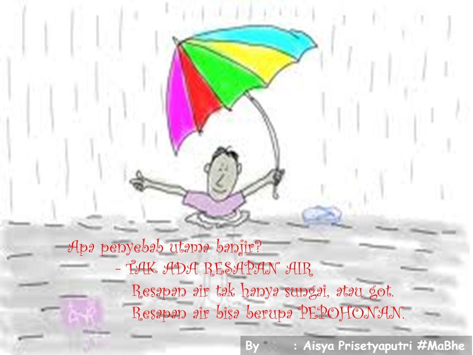 Apa penyebab utama banjir? - TAK ADA RESAPAN AIR Resapan air tak hanya sungai, atau got. Resapan air bisa berupa PEPOHONAN. By: Aisya Prisetyaputri #M