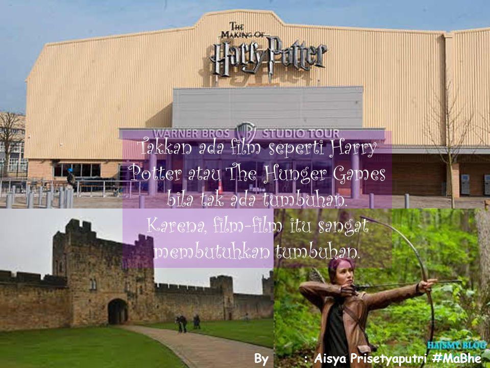Takkan ada film seperti Harry Potter atau The Hunger Games bila tak ada tumbuhan. Karena, film-film itu sangat membutuhkan tumbuhan. By: Aisya Prisety