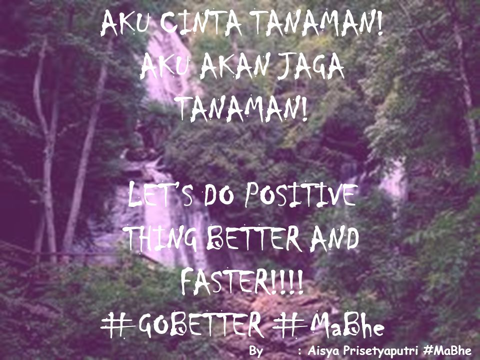 AKU CINTA TANAMAN.AKU AKAN JAGA TANAMAN. LET'S DO POSITIVE THING BETTER AND FASTER!!!.