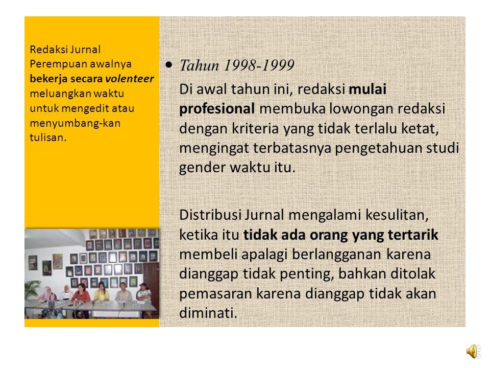 Redaksi Jurnal Perempuan awalnya bekerja secara volenteer meluangkan waktu untuk mengedit atau menyumbang-kan tulisan.  Tahun 1998-1999 Di awal tahun