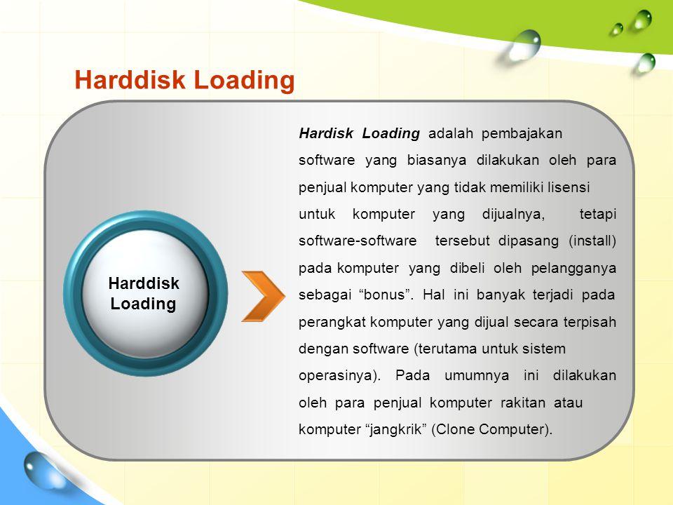 Harddisk Loading Hardisk Loading adalah pembajakan software yang biasanya dilakukan oleh para penjual komputer yang tidak memiliki lisensi untuk komputer yang dijualnya, tetapi software-software tersebut dipasang (install) pada komputer yang dibeli oleh pelangganya sebagai bonus .