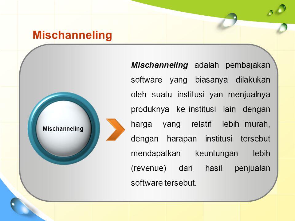 Mischanneling Mischanneling adalah pembajakan software yang biasanya dilakukan oleh suatu institusi yan menjualnya produknya ke institusi lain dengan harga yang relatif lebih murah, dengan harapan institusi tersebut mendapatkan keuntungan lebih (revenue) dari hasil penjualan software tersebut.