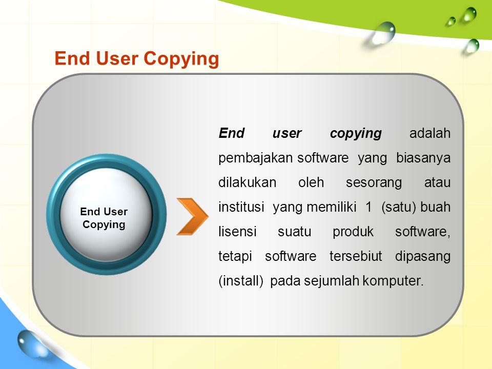 End User Copying End user copying adalah pembajakan software yang biasanya dilakukan oleh sesorang atau institusi yang memiliki 1 (satu) buah lisensi suatu produk software, tetapi software tersebiut dipasang (install) pada sejumlah komputer.