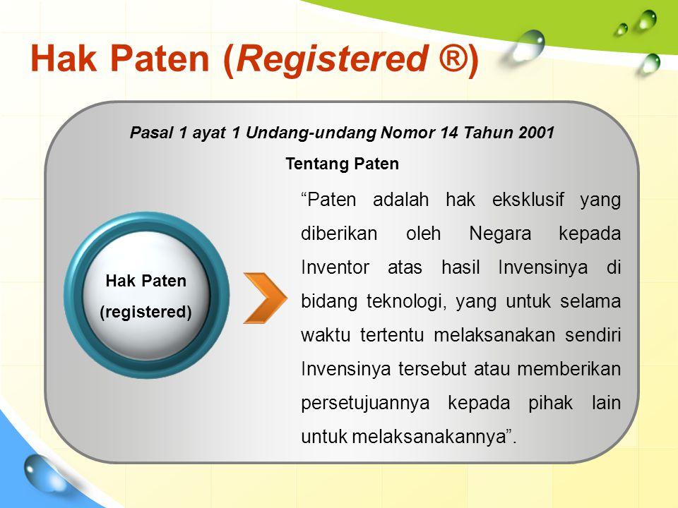 Hak Paten (Registered ®) Paten adalah hak eksklusif yang diberikan oleh Negara kepada Inventor atas hasil Invensinya di bidang teknologi, yang untuk selama waktu tertentu melaksanakan sendiri Invensinya tersebut atau memberikan persetujuannya kepada pihak lain untuk melaksanakannya .