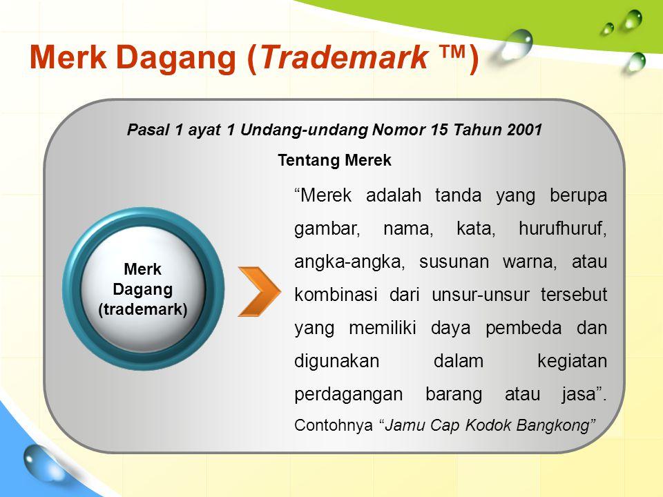 Merk Dagang (Trademark ™) Merek adalah tanda yang berupa gambar, nama, kata, hurufhuruf, angka-angka, susunan warna, atau kombinasi dari unsur-unsur tersebut yang memiliki daya pembeda dan digunakan dalam kegiatan perdagangan barang atau jasa .