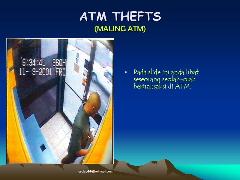 ATM THEFTS (MALING ATM) • •Pada slide ini anda lihat seseorang seolah-olah bertransaksi di ATM. ordep44@hotmail.com