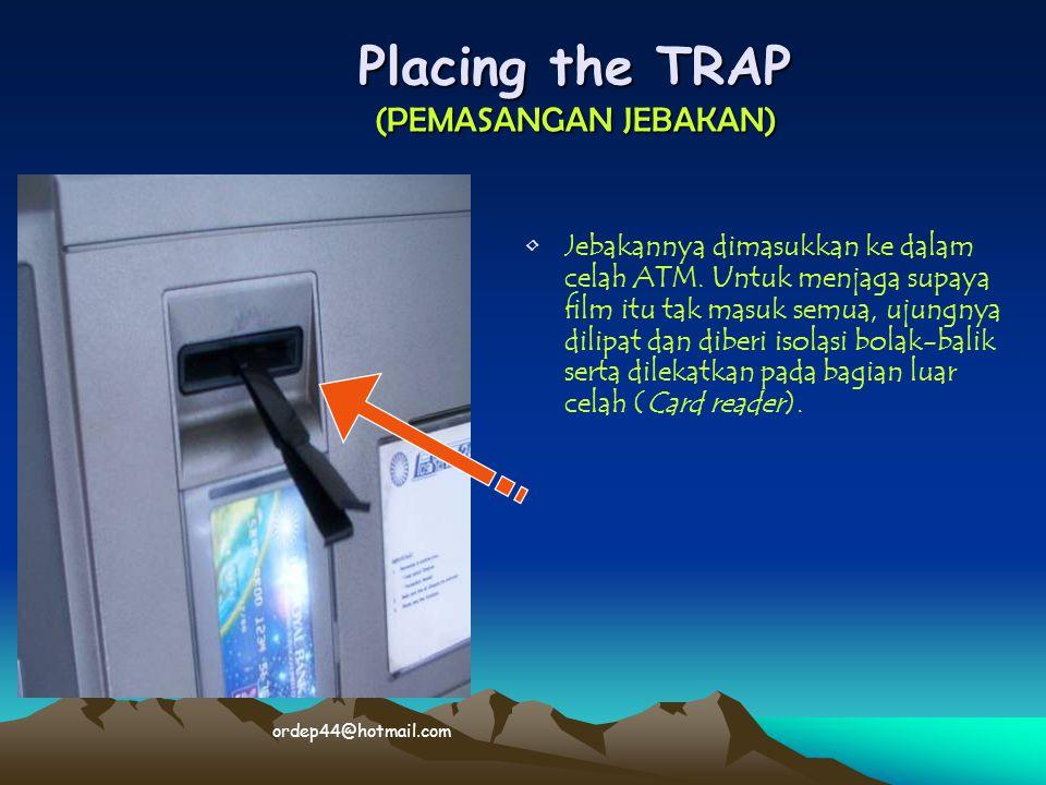 Placing the TRAP (PEMASANGAN JEBAKAN) • •Jebakannya dimasukkan ke dalam celah ATM. Untuk menjaga supaya film itu tak masuk semua, ujungnya dilipat dan